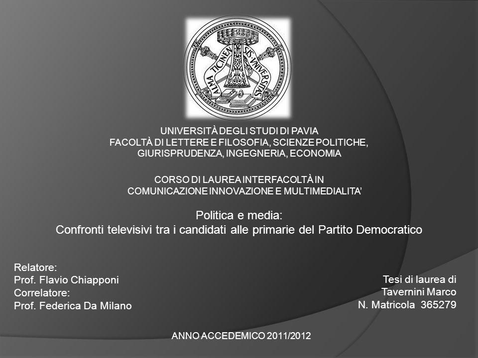 UNIVERSITÀ DEGLI STUDI DI PAVIA FACOLTÀ DI LETTERE E FILOSOFIA, SCIENZE POLITICHE, GIURISPRUDENZA, INGEGNERIA, ECONOMIA CORSO DI LAUREA INTERFACOLTÀ IN COMUNICAZIONE INNOVAZIONE E MULTIMEDIALITA Politica e media: Confronti televisivi tra i candidati alle primarie del Partito Democratico Relatore: Prof.