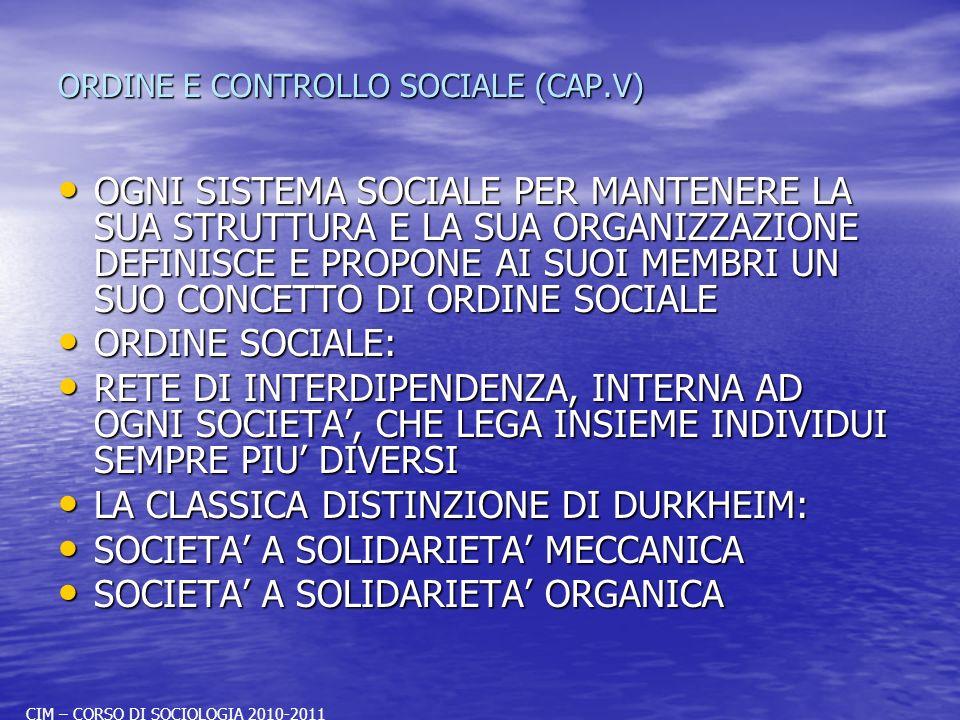 ORDINE E CONTROLLO SOCIALE (CAP.V) OGNI SISTEMA SOCIALE PER MANTENERE LA SUA STRUTTURA E LA SUA ORGANIZZAZIONE DEFINISCE E PROPONE AI SUOI MEMBRI UN SUO CONCETTO DI ORDINE SOCIALE OGNI SISTEMA SOCIALE PER MANTENERE LA SUA STRUTTURA E LA SUA ORGANIZZAZIONE DEFINISCE E PROPONE AI SUOI MEMBRI UN SUO CONCETTO DI ORDINE SOCIALE ORDINE SOCIALE: ORDINE SOCIALE: RETE DI INTERDIPENDENZA, INTERNA AD OGNI SOCIETA, CHE LEGA INSIEME INDIVIDUI SEMPRE PIU DIVERSI RETE DI INTERDIPENDENZA, INTERNA AD OGNI SOCIETA, CHE LEGA INSIEME INDIVIDUI SEMPRE PIU DIVERSI LA CLASSICA DISTINZIONE DI DURKHEIM: LA CLASSICA DISTINZIONE DI DURKHEIM: SOCIETA A SOLIDARIETA MECCANICA SOCIETA A SOLIDARIETA MECCANICA SOCIETA A SOLIDARIETA ORGANICA SOCIETA A SOLIDARIETA ORGANICA CIM – CORSO DI SOCIOLOGIA 2010-2011