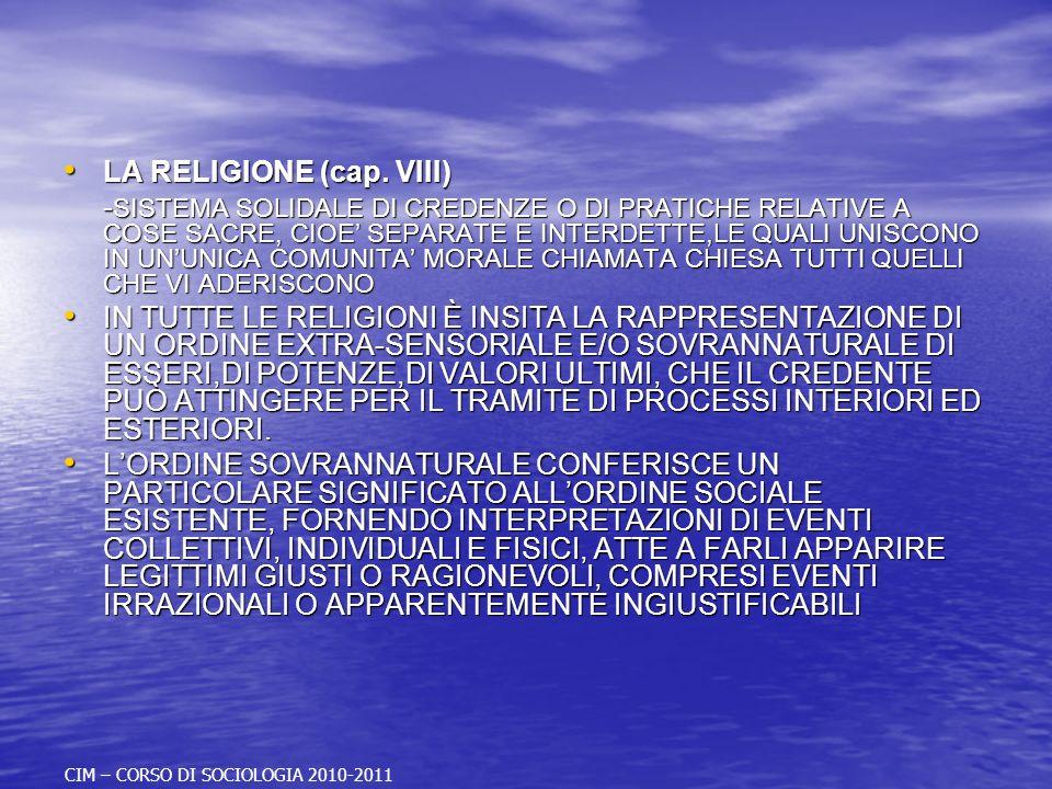 LA RELIGIONE (CAP.VIII) LA RELIGIONE (CAP.VIII) SISTEMA SOLIDALE DI CREDENZE O DI PRATICHE RELATIVE A COSE SACRE, CIOE SEPARATE E INTERDETTE,LE QUALI UNISCONO IN UNUNICA COMUNITA MORALE TUTTI QUELLI CHE VI ADERISCONO SISTEMA SOLIDALE DI CREDENZE O DI PRATICHE RELATIVE A COSE SACRE, CIOE SEPARATE E INTERDETTE,LE QUALI UNISCONO IN UNUNICA COMUNITA MORALE TUTTI QUELLI CHE VI ADERISCONO OGNI RELIGIONE HA UN SUO SISTEMA DI CREDENZE, I SUOI RITI, LA SUA ORGANIZZAZIONE, I SUOI FEDELI OGNI RELIGIONE HA UN SUO SISTEMA DI CREDENZE, I SUOI RITI, LA SUA ORGANIZZAZIONE, I SUOI FEDELI IN TUTTE LE RELIGIONI È INSITA LA RAPPRESENTAZIONE DI UN ORDINE EXTRA-SENSORIALE E/O SOVRANNATURALE DI ESSERI,DI POTENZE,DI VALORI ULTIMI, CHE IL CREDENTE PUÒ ATTINGERE PER IL TRAMITE DI PROCESSI INTERIORI ED ESTERIORI.