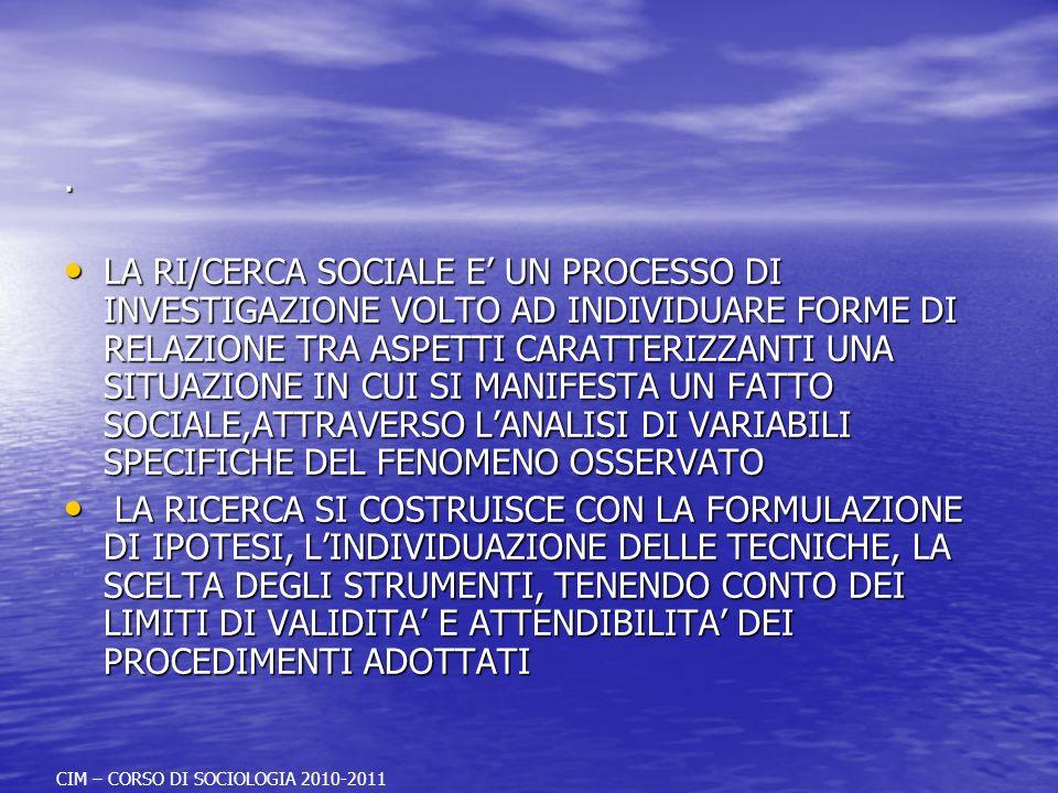 . LA RI/CERCA SOCIALE E UN PROCESSO DI INVESTIGAZIONE VOLTO AD INDIVIDUARE FORME DI RELAZIONE TRA ASPETTI CARATTERIZZANTI UNA SITUAZIONE IN CUI SI MANIFESTA UN FATTO SOCIALE,ATTRAVERSO LANALISI DI VARIABILI SPECIFICHE DEL FENOMENO OSSERVATO LA RI/CERCA SOCIALE E UN PROCESSO DI INVESTIGAZIONE VOLTO AD INDIVIDUARE FORME DI RELAZIONE TRA ASPETTI CARATTERIZZANTI UNA SITUAZIONE IN CUI SI MANIFESTA UN FATTO SOCIALE,ATTRAVERSO LANALISI DI VARIABILI SPECIFICHE DEL FENOMENO OSSERVATO LA RICERCA SI COSTRUISCE CON LA FORMULAZIONE DI IPOTESI, LINDIVIDUAZIONE DELLE TECNICHE, LA SCELTA DEGLI STRUMENTI, TENENDO CONTO DEI LIMITI DI VALIDITA E ATTENDIBILITA DEI PROCEDIMENTI ADOTTATI LA RICERCA SI COSTRUISCE CON LA FORMULAZIONE DI IPOTESI, LINDIVIDUAZIONE DELLE TECNICHE, LA SCELTA DEGLI STRUMENTI, TENENDO CONTO DEI LIMITI DI VALIDITA E ATTENDIBILITA DEI PROCEDIMENTI ADOTTATI CIM – CORSO DI SOCIOLOGIA 2010-2011