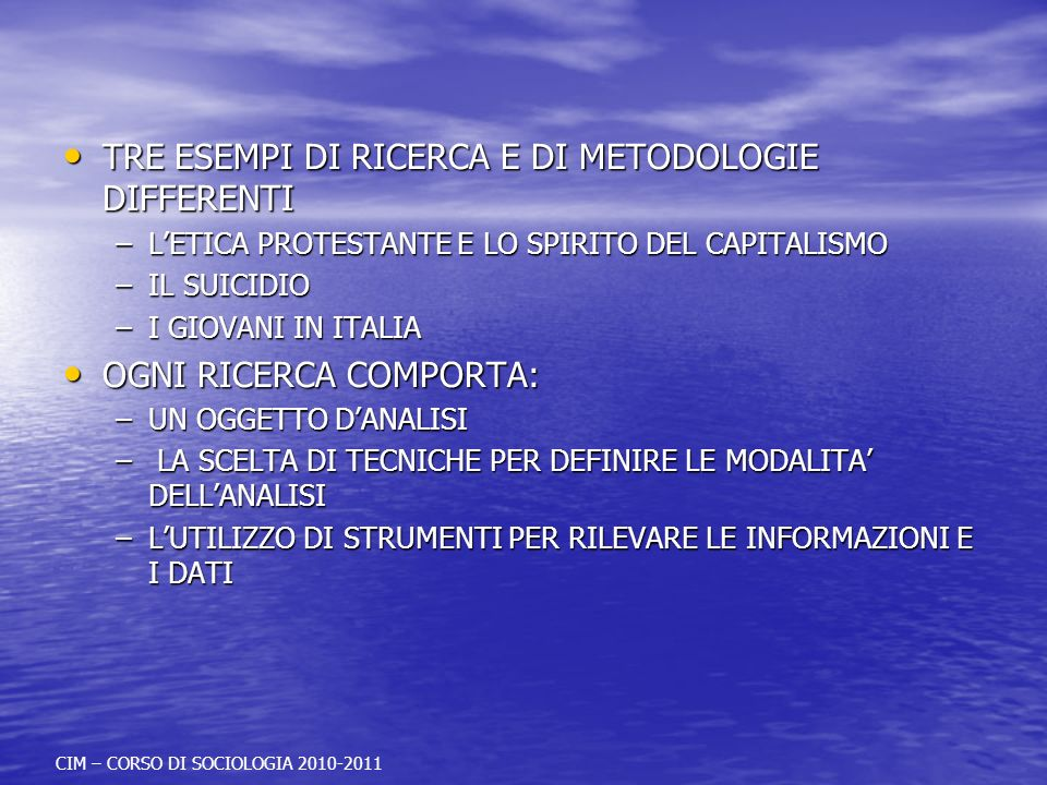 TRE ESEMPI DI RICERCA E DI METODOLOGIE DIFFERENTI TRE ESEMPI DI RICERCA E DI METODOLOGIE DIFFERENTI –LETICA PROTESTANTE E LO SPIRITO DEL CAPITALISMO –IL SUICIDIO –I GIOVANI IN ITALIA OGNI RICERCA COMPORTA: OGNI RICERCA COMPORTA: –UN OGGETTO DANALISI – LA SCELTA DI TECNICHE PER DEFINIRE LE MODALITA DELLANALISI –LUTILIZZO DI STRUMENTI PER RILEVARE LE INFORMAZIONI E I DATI CIM – CORSO DI SOCIOLOGIA 2010-2011
