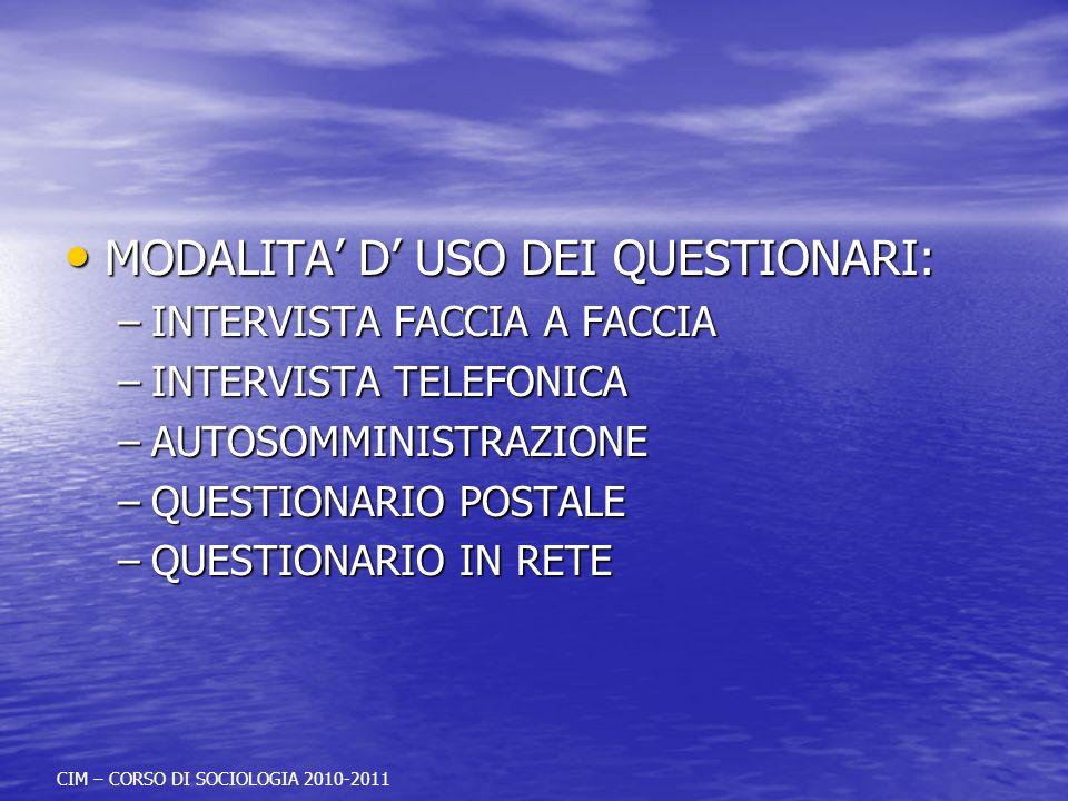 MODALITA D USO DEI QUESTIONARI: MODALITA D USO DEI QUESTIONARI: –INTERVISTA FACCIA A FACCIA –INTERVISTA TELEFONICA –AUTOSOMMINISTRAZIONE –QUESTIONARIO POSTALE –QUESTIONARIO IN RETE CIM – CORSO DI SOCIOLOGIA 2010-2011