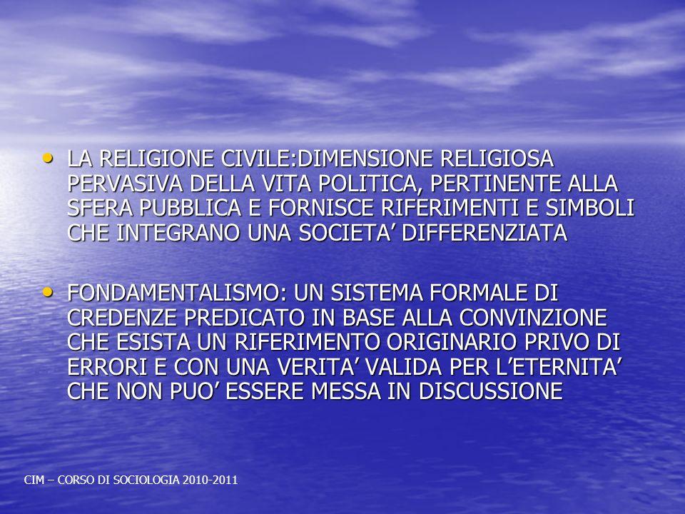 LA RELIGIONE CIVILE:DIMENSIONE RELIGIOSA PERVASIVA DELLA VITA POLITICA, PERTINENTE ALLA SFERA PUBBLICA E FORNISCE RIFERIMENTI E SIMBOLI CHE INTEGRANO UNA SOCIETA DIFFERENZIATA LA RELIGIONE CIVILE:DIMENSIONE RELIGIOSA PERVASIVA DELLA VITA POLITICA, PERTINENTE ALLA SFERA PUBBLICA E FORNISCE RIFERIMENTI E SIMBOLI CHE INTEGRANO UNA SOCIETA DIFFERENZIATA FONDAMENTALISMO: UN SISTEMA FORMALE DI CREDENZE PREDICATO IN BASE ALLA CONVINZIONE CHE ESISTA UN RIFERIMENTO ORIGINARIO PRIVO DI ERRORI E CON UNA VERITA VALIDA PER LETERNITA CHE NON PUO ESSERE MESSA IN DISCUSSIONE FONDAMENTALISMO: UN SISTEMA FORMALE DI CREDENZE PREDICATO IN BASE ALLA CONVINZIONE CHE ESISTA UN RIFERIMENTO ORIGINARIO PRIVO DI ERRORI E CON UNA VERITA VALIDA PER LETERNITA CHE NON PUO ESSERE MESSA IN DISCUSSIONE CIM – CORSO DI SOCIOLOGIA 2010-2011