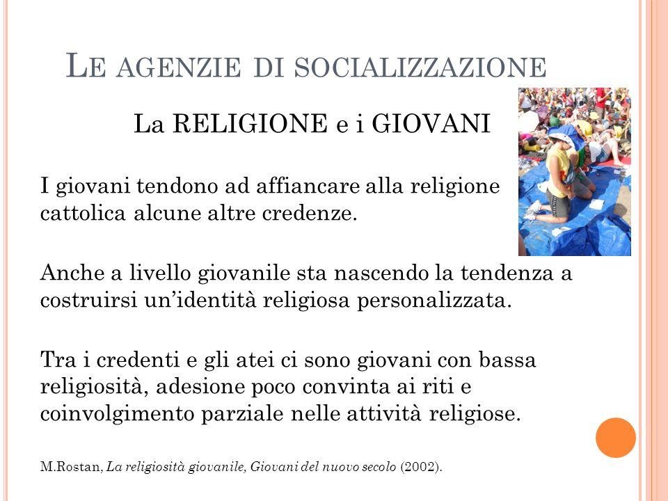 L E AGENZIE DI SOCIALIZZAZIONE La RELIGIONE e i GIOVANI I giovani tendono ad affiancare alla religione cattolica alcune altre credenze.