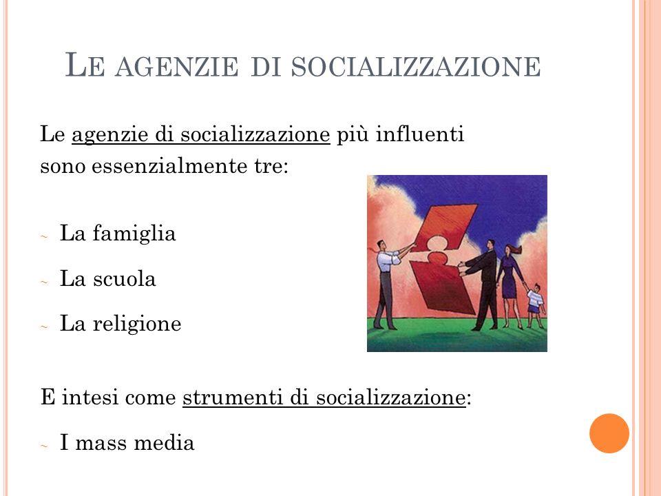 L E AGENZIE DI SOCIALIZZAZIONE Le agenzie di socializzazione più influenti sono essenzialmente tre: La famiglia La scuola La religione E intesi come strumenti di socializzazione: I mass media