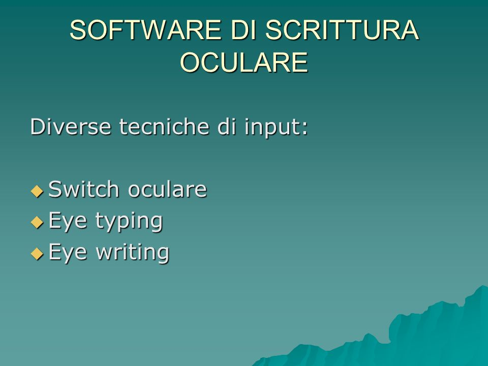 SOFTWARE DI SCRITTURA OCULARE Diverse tecniche di input: Switch oculare Switch oculare Eye typing Eye typing Eye writing Eye writing