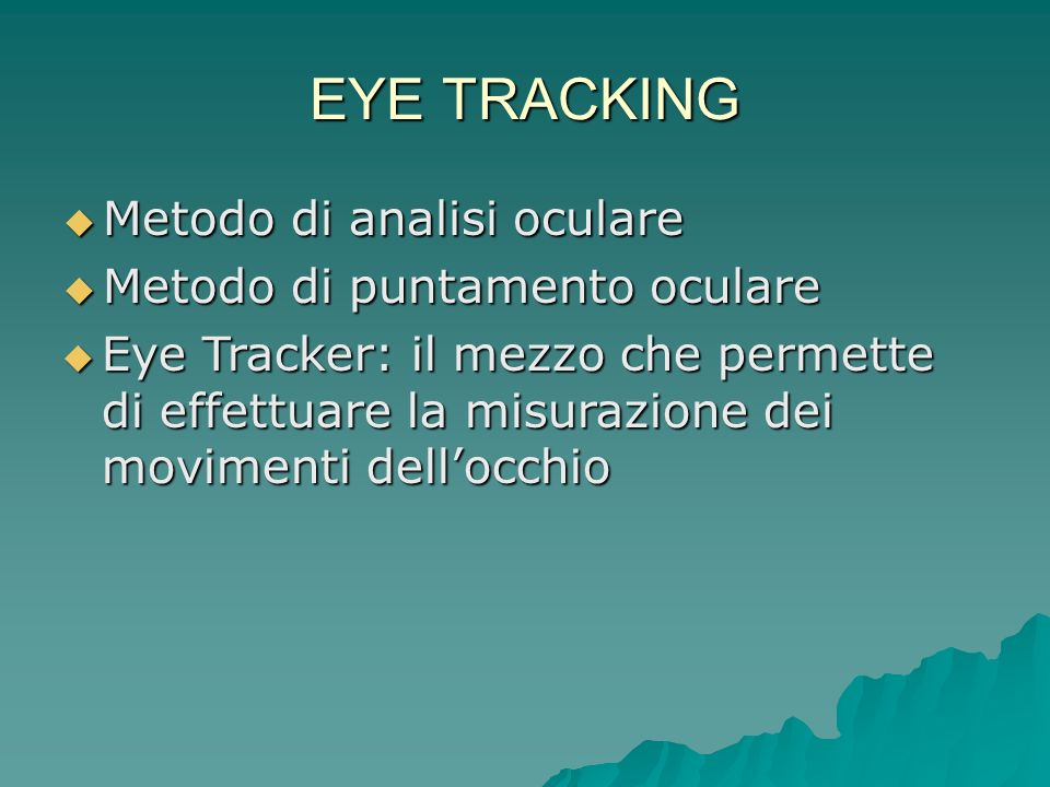 I 4 METODI DI EYE TRACKING Electro-OculoGraphy (EOG) Electro-OculoGraphy (EOG) Scleral contact lens/search coil Scleral contact lens/search coil Photo-OculoGraphy Photo-OculoGraphyVideo-OculoGraphy Video-Based Combined Pupil/Corneal Reflection (PCCR) Video-Based Combined Pupil/Corneal Reflection (PCCR)