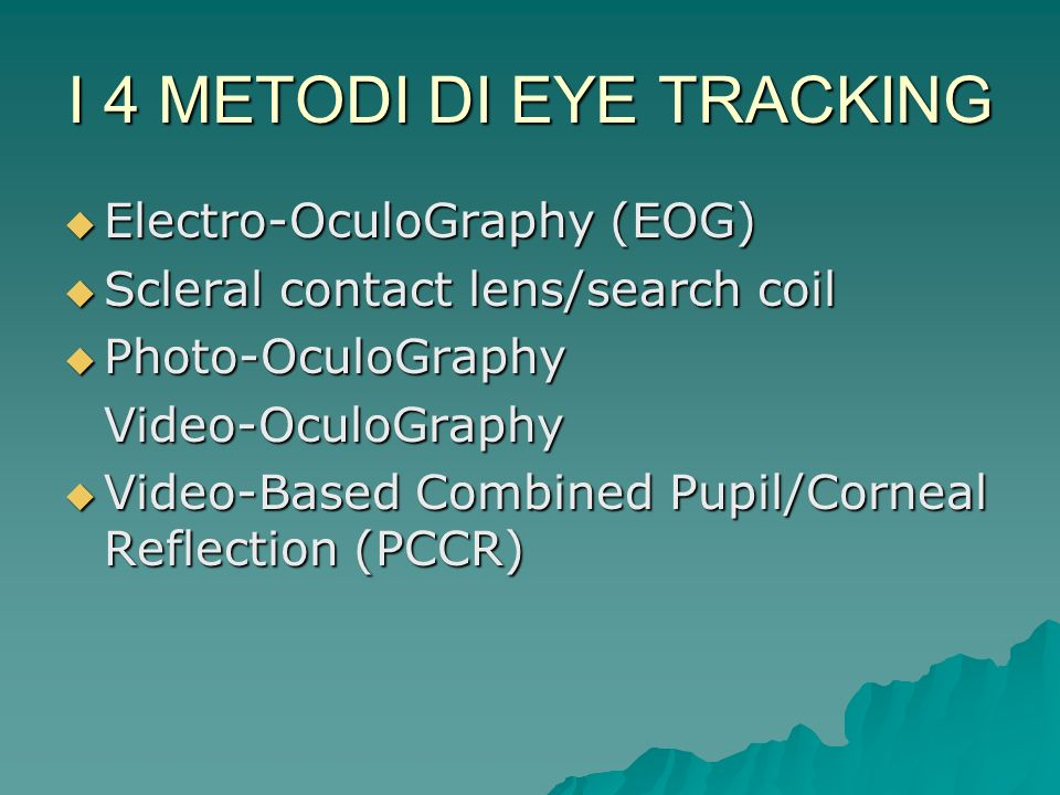 I 4 METODI DI EYE TRACKING Electro-OculoGraphy (EOG) Electro-OculoGraphy (EOG) Scleral contact lens/search coil Scleral contact lens/search coil Photo