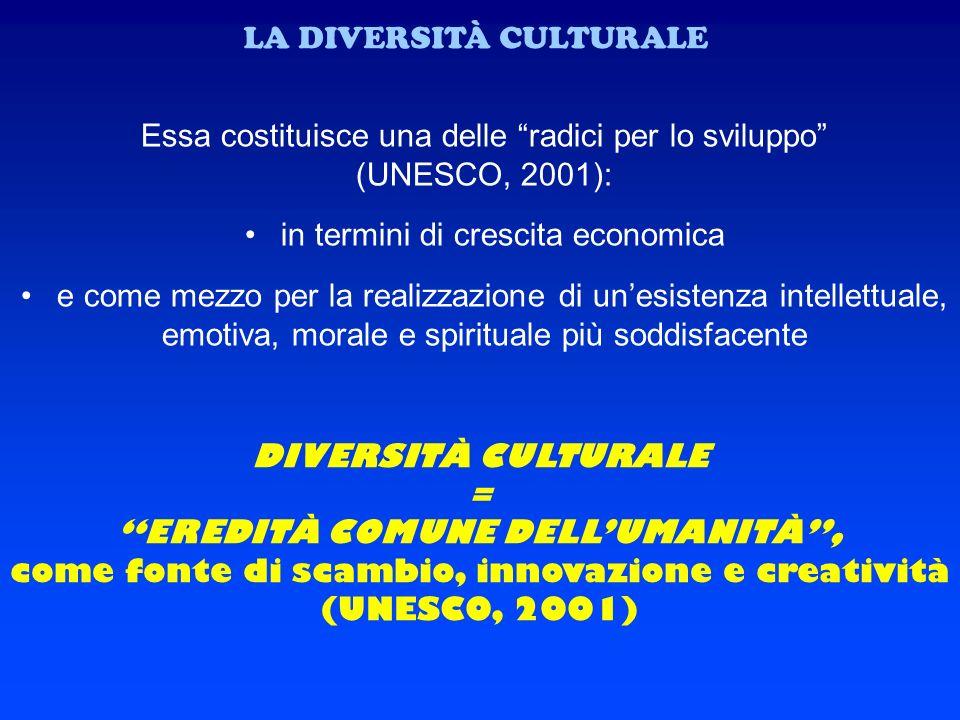 LA DIVERSITÀ CULTURALE Essa costituisce una delle radici per lo sviluppo (UNESCO, 2001): in termini di crescita economica e come mezzo per la realizza