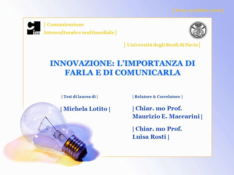 INNOVAZIONE: LIMPORTANZA DI FARLA E DI COMUNICARLA | Pavia, 25 Ottobre 2006 | | Comunicazione Interculturale e multimediale | | Università degli Studi di Pavia | | Relatore & Correlatore | | Chiar.