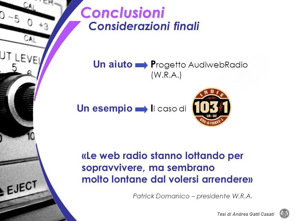Tesi di Andrea Gatti Casati Considerazioni finali Conclusioni P rogetto AudiwebRadio (W.R.A.) I l caso di «Le web radio stanno lottando per sopravvive