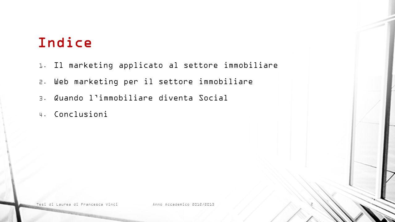 Anno Accademico 2012/2013 Tesi di Laurea di Francesca Vinci Indice 1. Il marketing applicato al settore immobiliare 2. Web marketing per il settore im