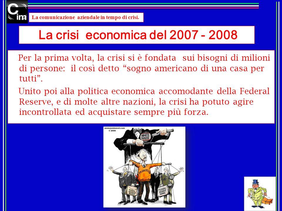 La comunicazione aziendale in tempo di crisi. La crisi economica del 2007 - 2008 Per la prima volta, la crisi si è fondata sui bisogni di milioni di p