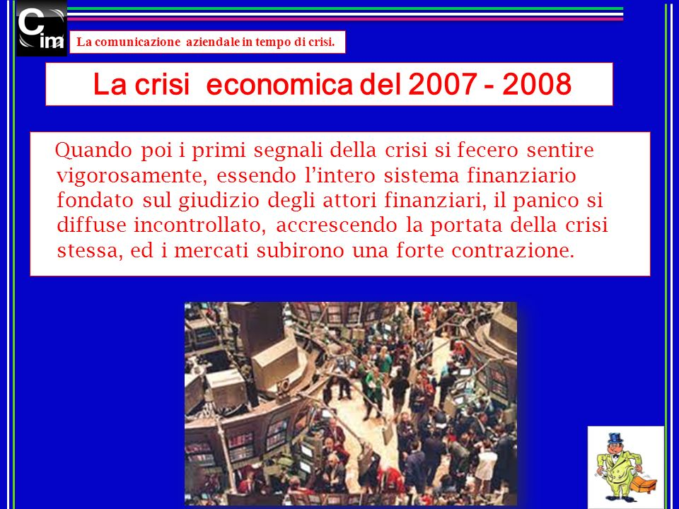 La comunicazione aziendale in tempo di crisi. La crisi economica del 2007 - 2008 Quando poi i primi segnali della crisi si fecero sentire vigorosament