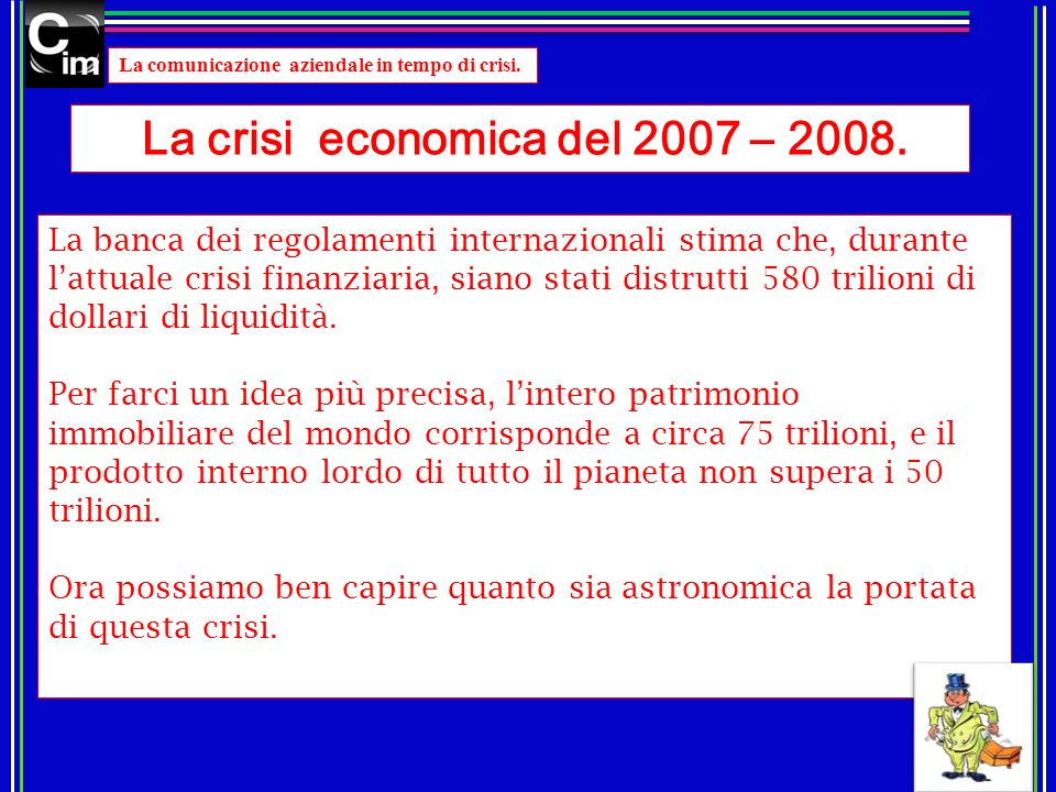 La comunicazione aziendale in tempo di crisi. La crisi economica del 2007 – 2008. La banca dei regolamenti internazionali stima che, durante lattuale