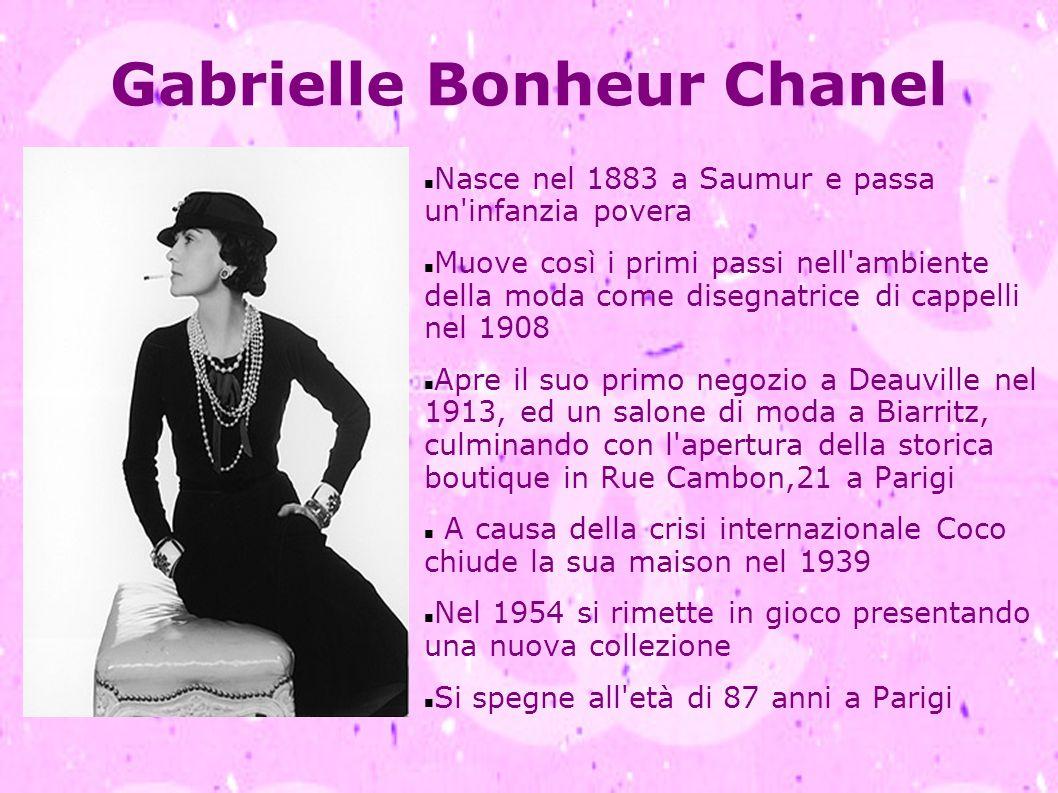 Gabrielle Bonheur Chanel Nasce nel 1883 a Saumur e passa un'infanzia povera Muove così i primi passi nell'ambiente della moda come disegnatrice di cap