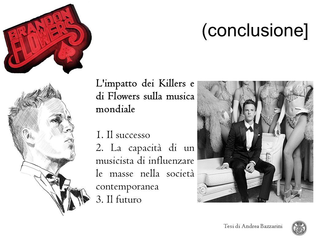 (conclusione] Tesi di Andrea Bazzarini L'impatto dei Killers e di Flowers sulla musica mondiale 1. Il successo 2. La capacità di un musicista di influ