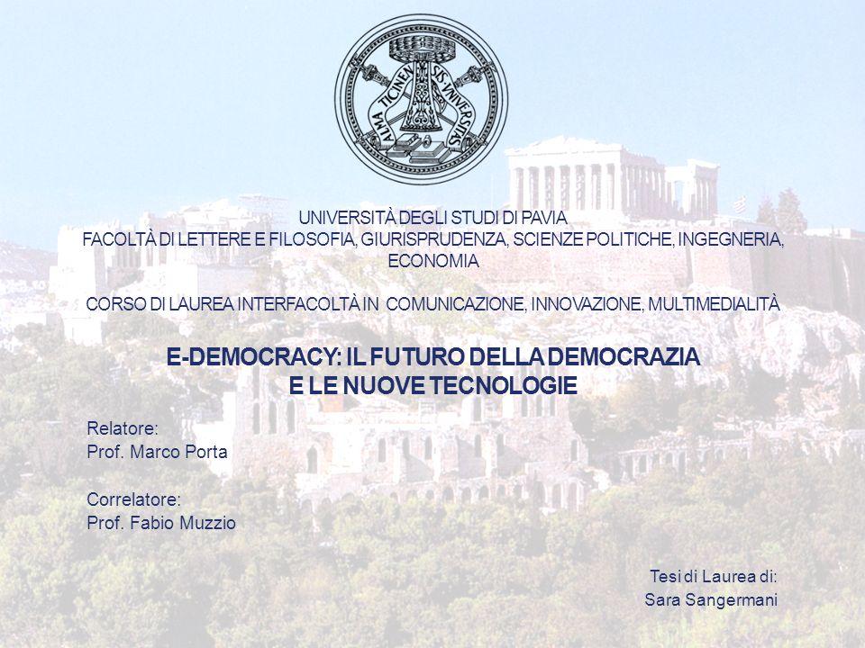 UNIVERSITÀ DEGLI STUDI DI PAVIA FACOLTÀ DI LETTERE E FILOSOFIA, GIURISPRUDENZA, SCIENZE POLITICHE, INGEGNERIA, ECONOMIA CORSO DI LAUREA INTERFACOLTÀ IN COMUNICAZIONE, INNOVAZIONE, MULTIMEDIALITÀ E-DEMOCRACY: IL FUTURO DELLA DEMOCRAZIA E LE NUOVE TECNOLOGIE Relatore: Prof.