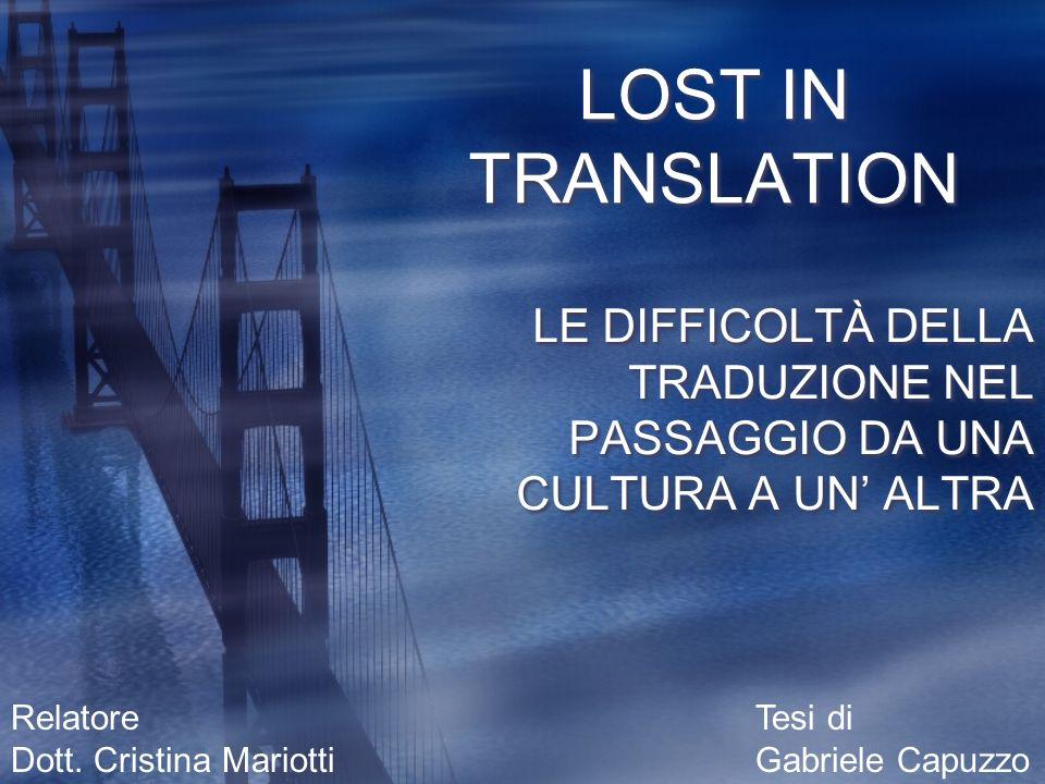 Relatore Dott. Cristina Mariotti Tesi di Gabriele Capuzzo LOST IN TRANSLATION LE DIFFICOLTÀ DELLA TRADUZIONE NEL PASSAGGIO DA UNA CULTURA A UN ALTRA