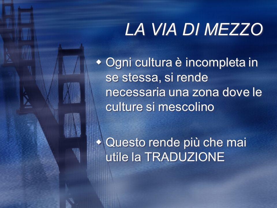 LA VIA DI MEZZO Ogni cultura è incompleta in se stessa, si rende necessaria una zona dove le culture si mescolino Questo rende più che mai utile la TR