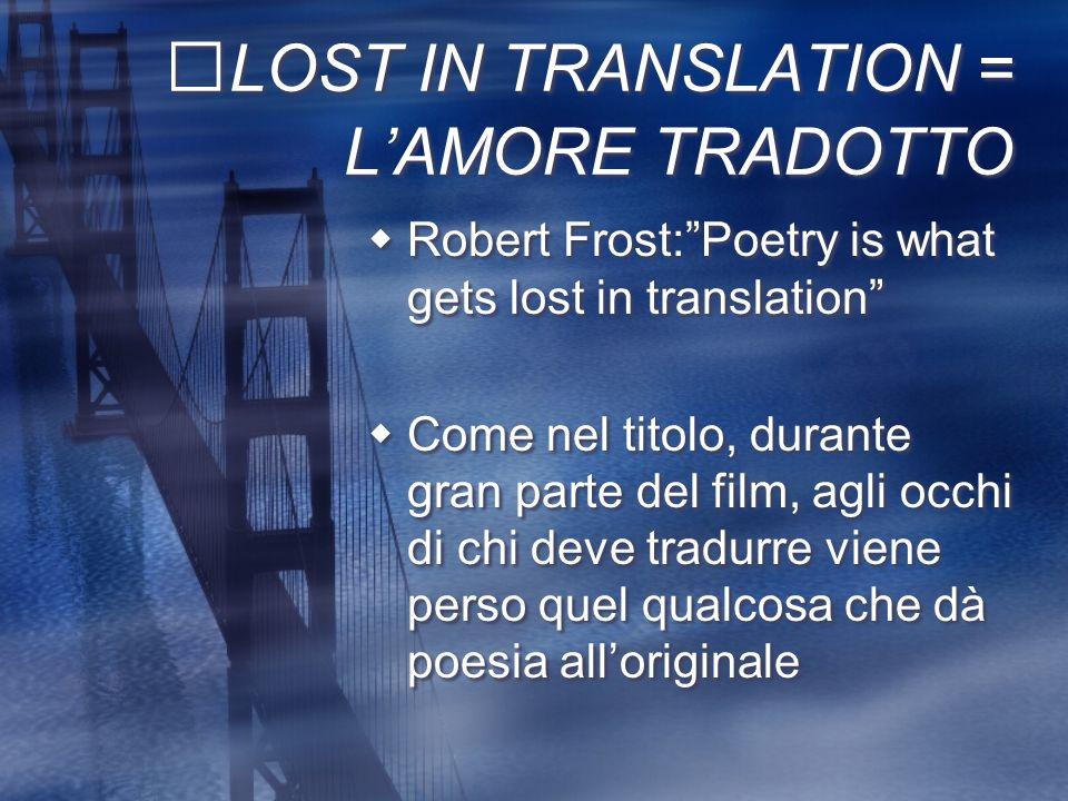 LOST IN TRANSLATION = LAMORE TRADOTTO Robert Frost:Poetry is what gets lost in translation Come nel titolo, durante gran parte del film, agli occhi di