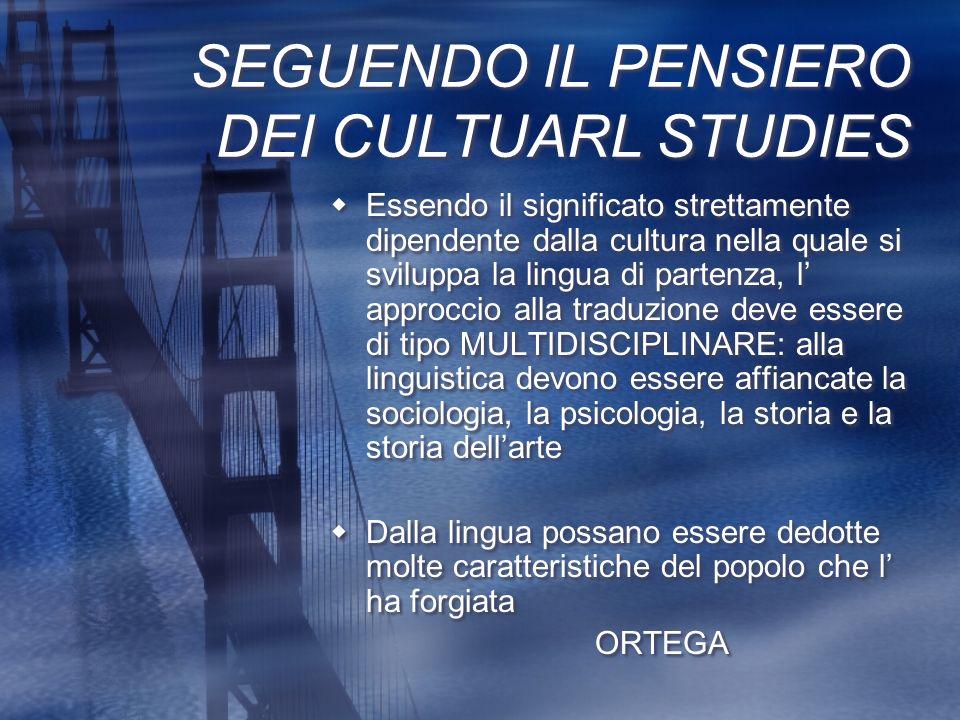SEGUENDO IL PENSIERO DEI CULTUARL STUDIES Essendo il significato strettamente dipendente dalla cultura nella quale si sviluppa la lingua di partenza,