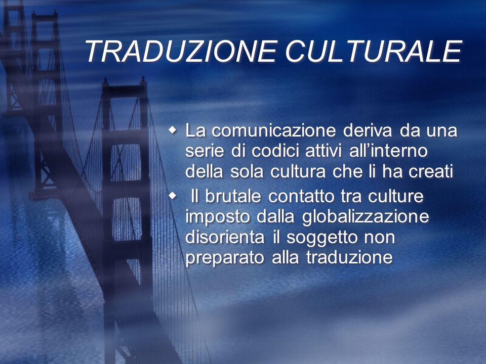 TRADUZIONE CULTURALE La comunicazione deriva da una serie di codici attivi allinterno della sola cultura che li ha creati Il brutale contatto tra cult