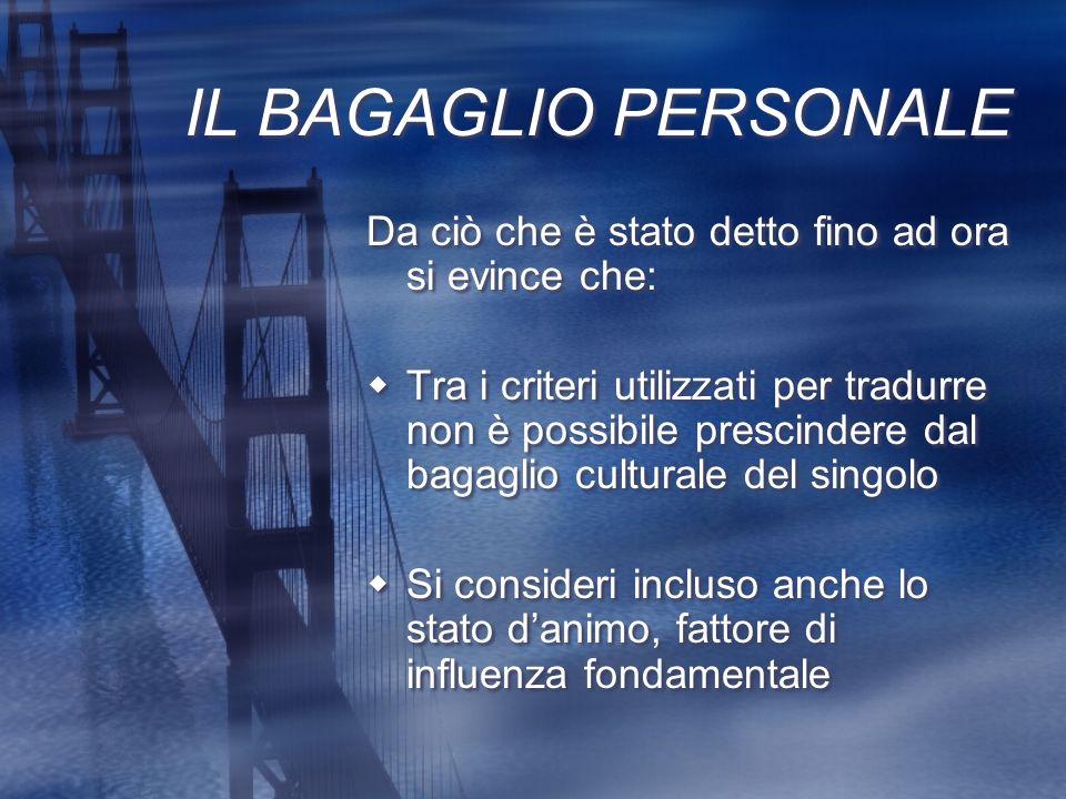 IL BAGAGLIO PERSONALE Da ciò che è stato detto fino ad ora si evince che: Tra i criteri utilizzati per tradurre non è possibile prescindere dal bagagl