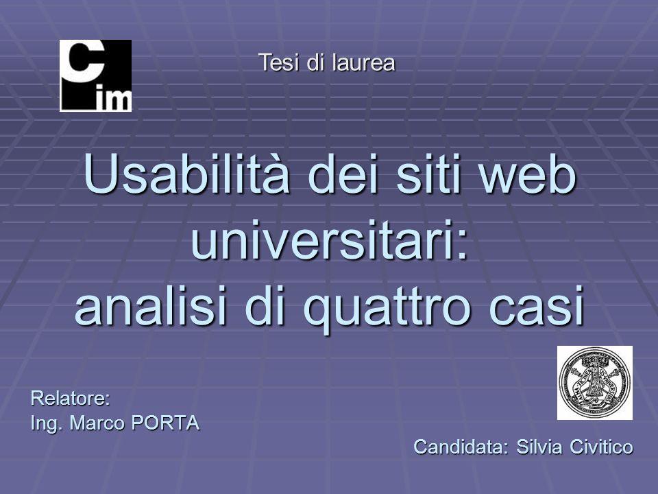 Usabilità dei siti web universitari: analisi di quattro casi Relatore: Ing. Marco PORTA Candidata: Silvia Civitico Tesi di laurea