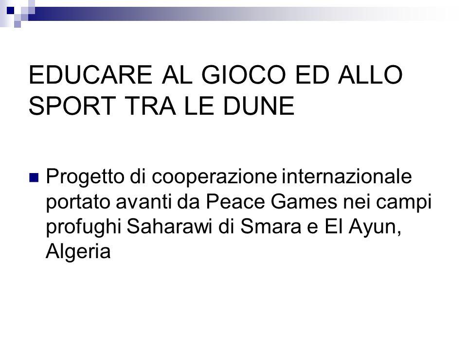 EDUCARE AL GIOCO ED ALLO SPORT TRA LE DUNE Progetto di cooperazione internazionale portato avanti da Peace Games nei campi profughi Saharawi di Smara