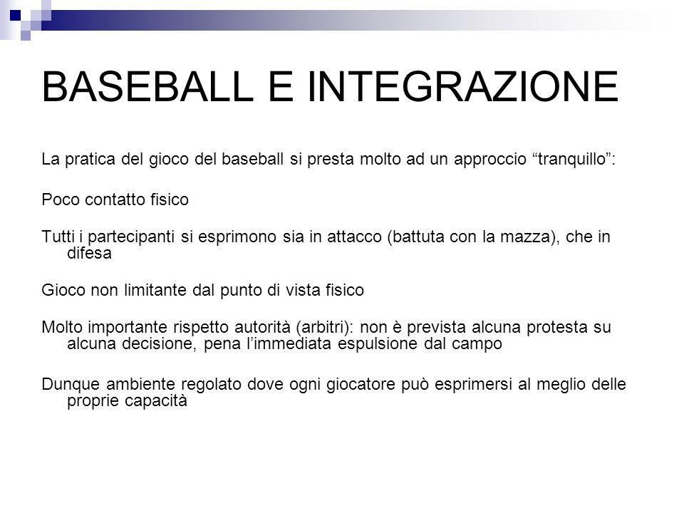 BASEBALL E INTEGRAZIONE La pratica del gioco del baseball si presta molto ad un approccio tranquillo: Poco contatto fisico Tutti i partecipanti si esp