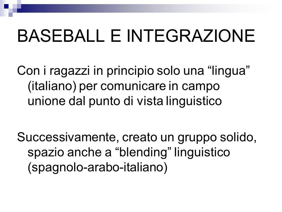 BASEBALL E INTEGRAZIONE Con i ragazzi in principio solo una lingua (italiano) per comunicare in campo unione dal punto di vista linguistico Successiva
