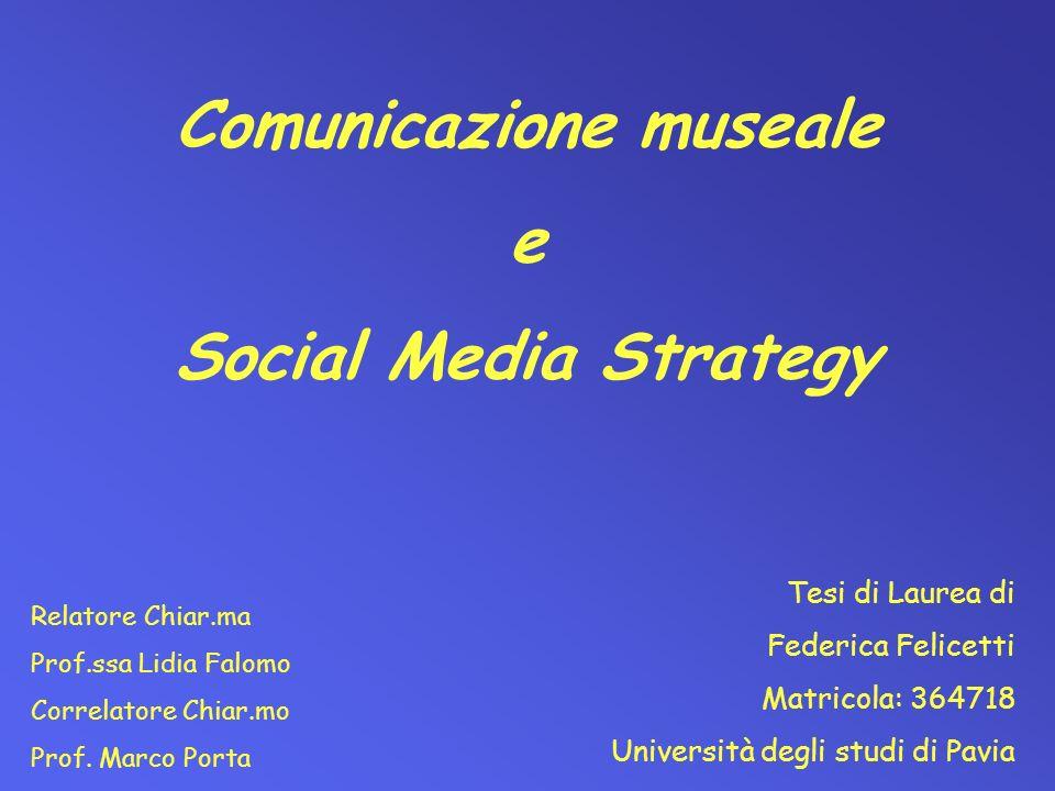 Comunicazione museale e Social Media Strategy Tesi di Laurea di Federica Felicetti Matricola: 364718 Università degli studi di Pavia Relatore Chiar.ma