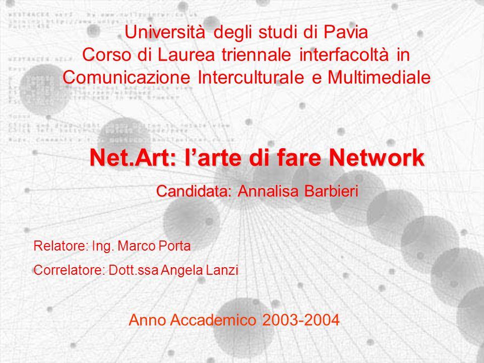 Università degli studi di Pavia Corso di Laurea triennale interfacoltà in Comunicazione Interculturale e Multimediale Anno Accademico 2003-2004 Net.Art: larte di fare Network Candidata: Annalisa Barbieri Relatore: Ing.