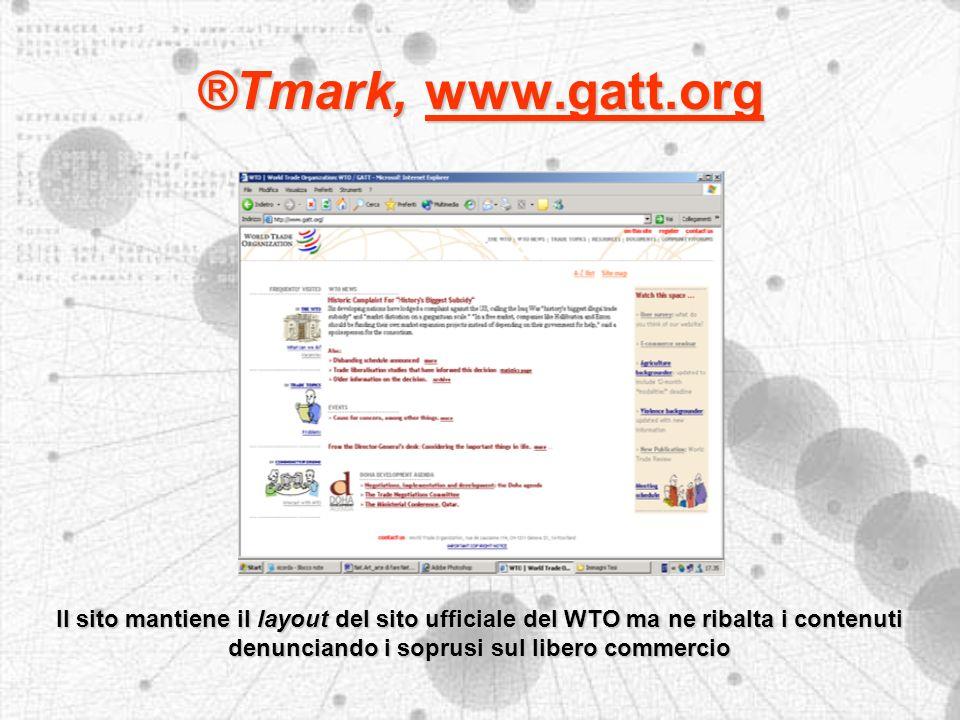 ®Tmark, www.gatt.org Il sito mantiene il layout del sito ufficiale del WTO ma ne ribalta i contenuti denunciando i soprusi sul libero commercio