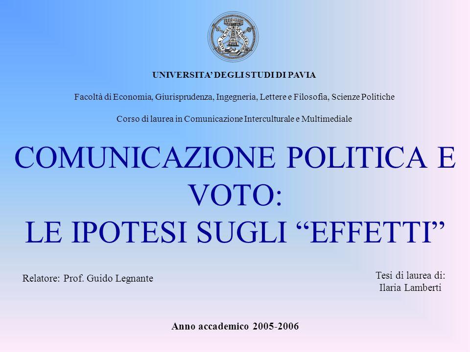 COMUNICAZIONE POLITICA E VOTO: LE IPOTESI SUGLI EFFETTI Tesi di laurea di: Ilaria Lamberti UNIVERSITA DEGLI STUDI DI PAVIA Facoltà di Economia, Giuris