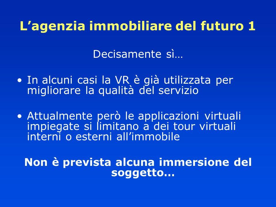 Lagenzia immobiliare del futuro 1 Decisamente sì… In alcuni casi la VR è già utilizzata per migliorare la qualità del servizio Attualmente però le app