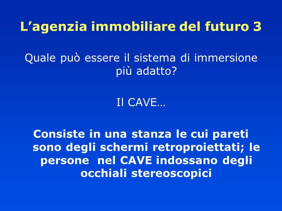 Lagenzia immobiliare del futuro 3 Quale può essere il sistema di immersione più adatto? Il CAVE… Consiste in una stanza le cui pareti sono degli scher
