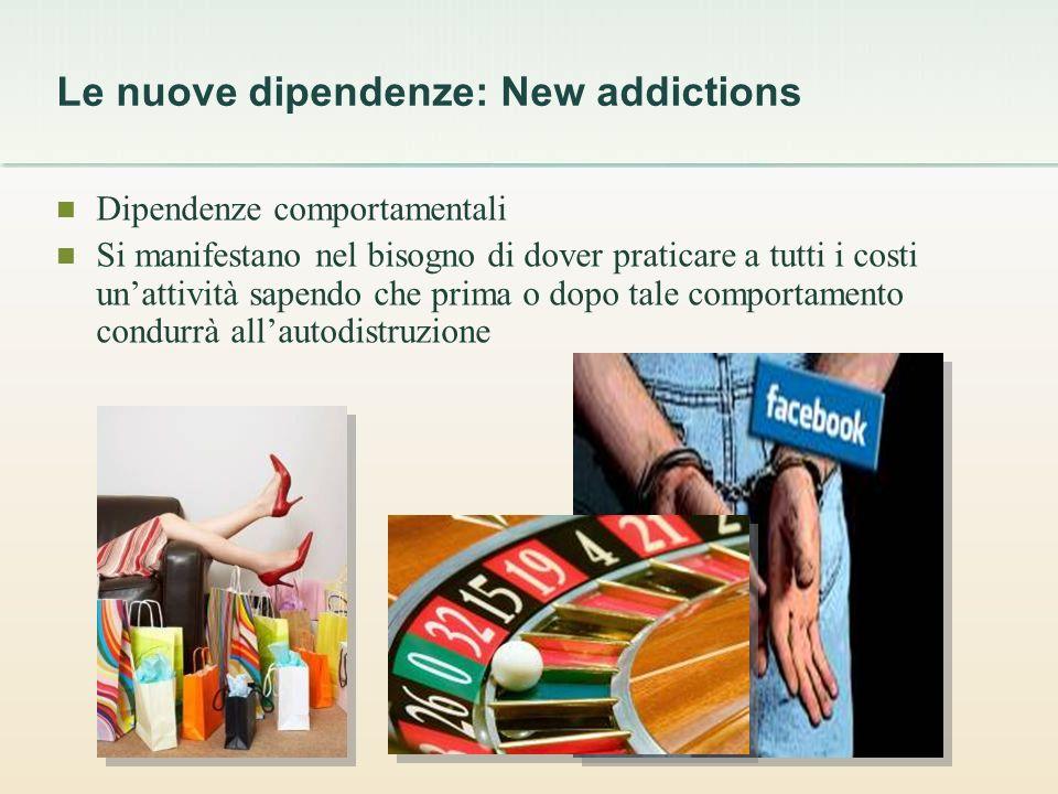Le nuove dipendenze: New addictions Dipendenze comportamentali Si manifestano nel bisogno di dover praticare a tutti i costi unattività sapendo che prima o dopo tale comportamento condurrà allautodistruzione
