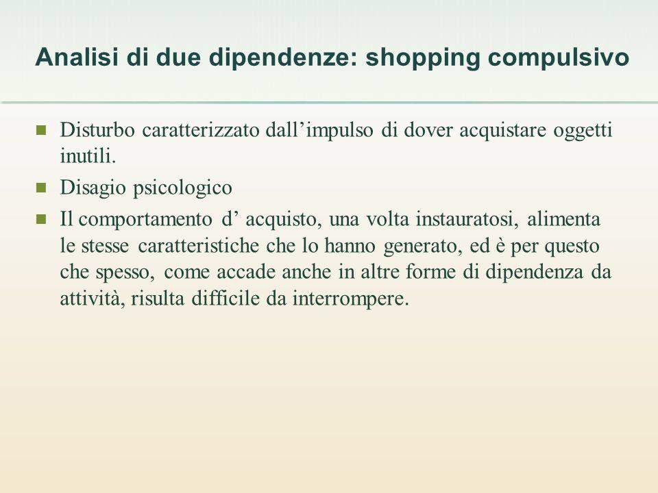 Analisi di due dipendenze: shopping compulsivo Disturbo caratterizzato dallimpulso di dover acquistare oggetti inutili.