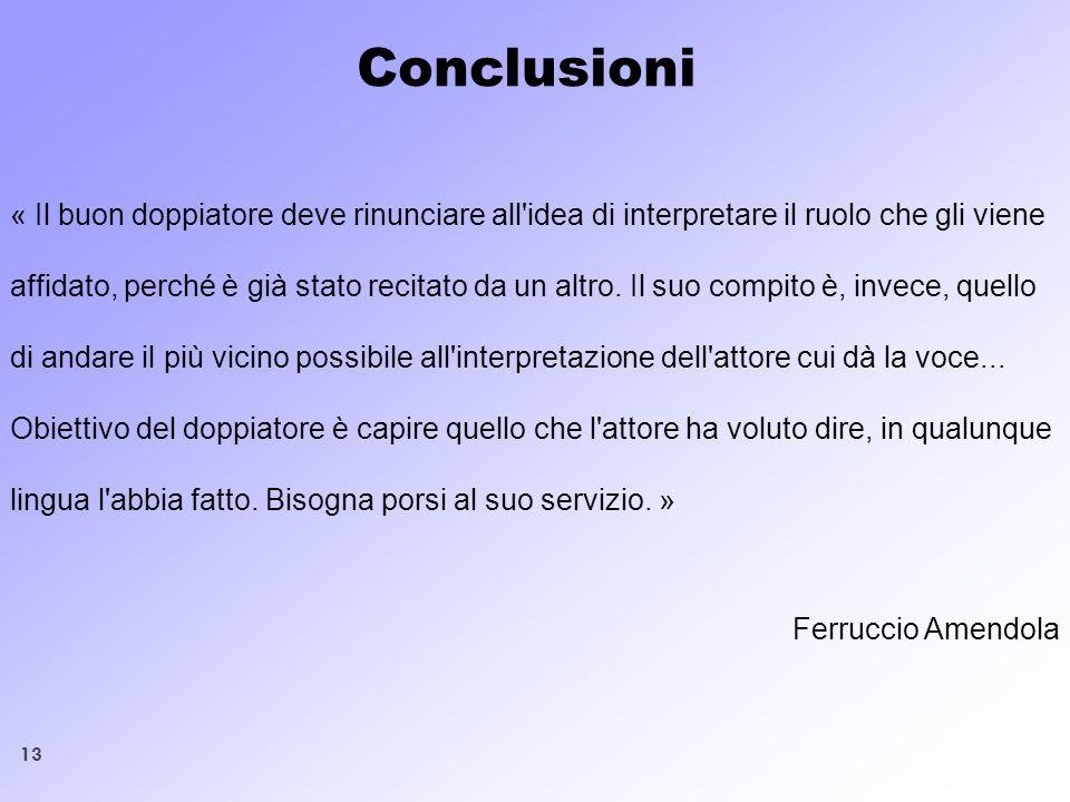13 Conclusioni « Il buon doppiatore deve rinunciare all'idea di interpretare il ruolo che gli viene affidato, perché è già stato recitato da un altro.