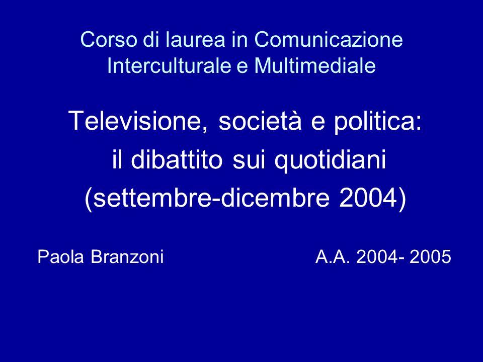 Corso di laurea in Comunicazione Interculturale e Multimediale Televisione, società e politica: il dibattito sui quotidiani (settembre-dicembre 2004) Paola Branzoni A.A.