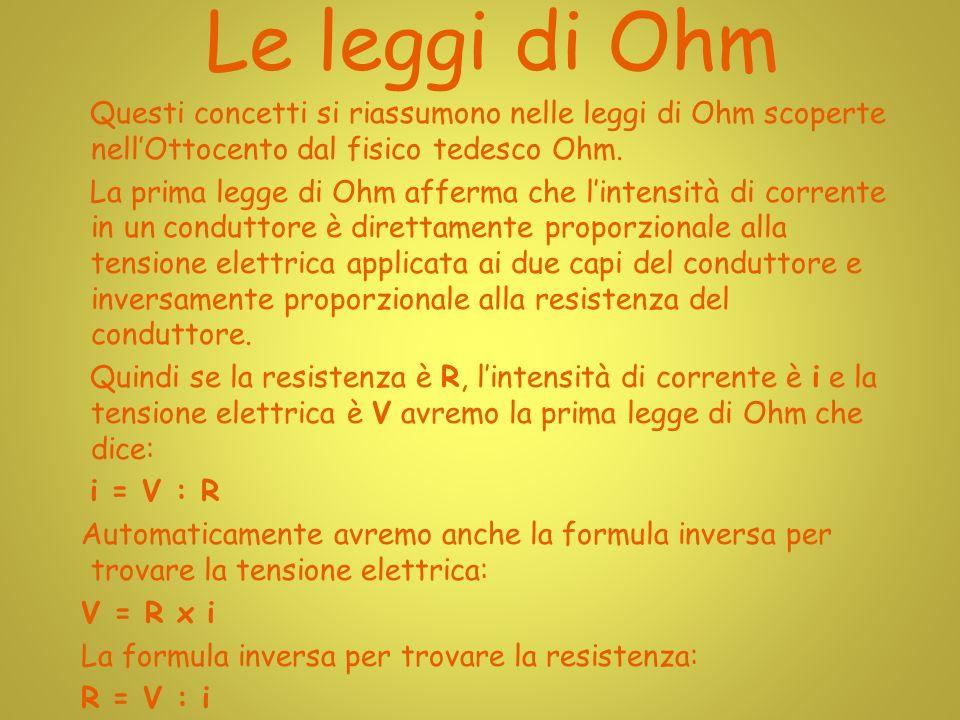 Le leggi di Ohm Questi concetti si riassumono nelle leggi di Ohm scoperte nellOttocento dal fisico tedesco Ohm.