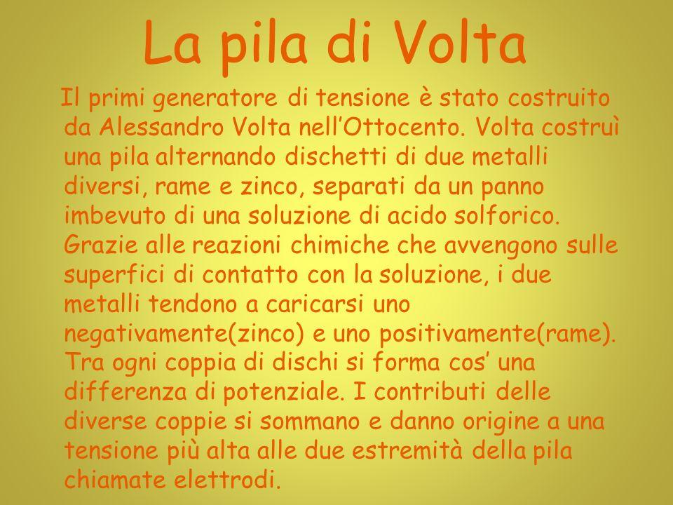 La pila di Volta Il primi generatore di tensione è stato costruito da Alessandro Volta nellOttocento.