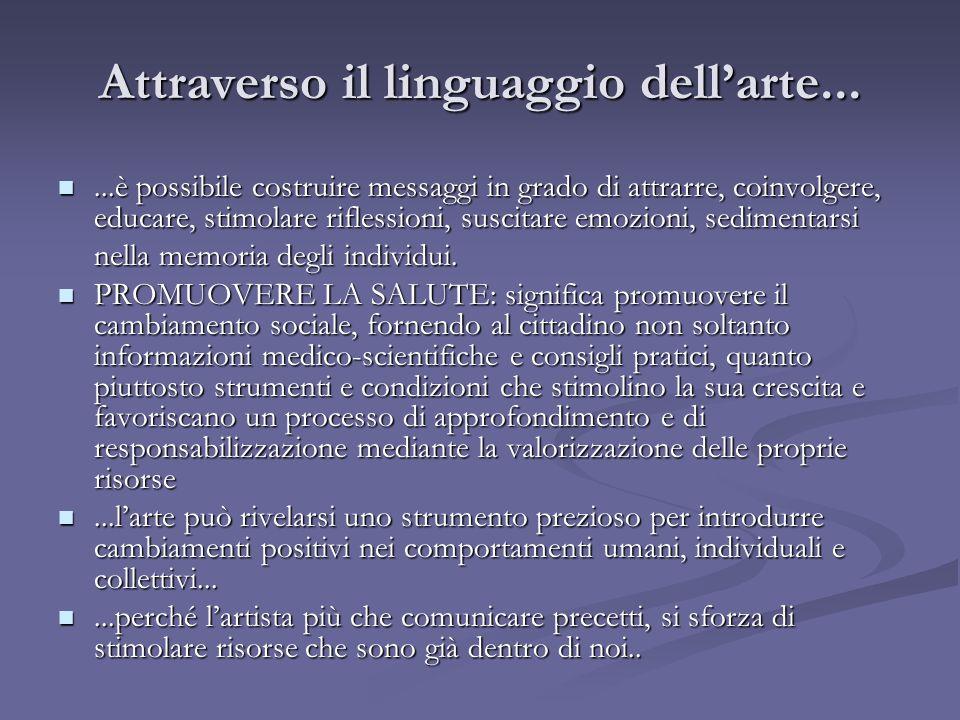 Attraverso il linguaggio dellarte......è possibile costruire messaggi in grado di attrarre, coinvolgere, educare, stimolare riflessioni, suscitare emozioni, sedimentarsi...è possibile costruire messaggi in grado di attrarre, coinvolgere, educare, stimolare riflessioni, suscitare emozioni, sedimentarsi nella memoria degli individui.