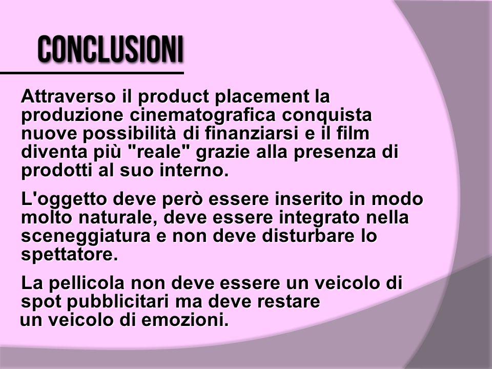 Attraverso il product placement la produzione cinematografica conquista nuove possibilità di finanziarsi e il film diventa più reale grazie alla presenza di prodotti al suo interno.