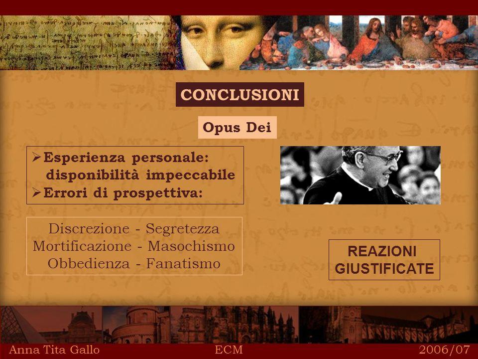 Anna Tita Gallo ECM 2006/07 CONCLUSIONI Opus Dei Esperienza personale: disponibilità impeccabile Errori di prospettiva: Discrezione - Segretezza Mortificazione - Masochismo Obbedienza - Fanatismo REAZIONI GIUSTIFICATE