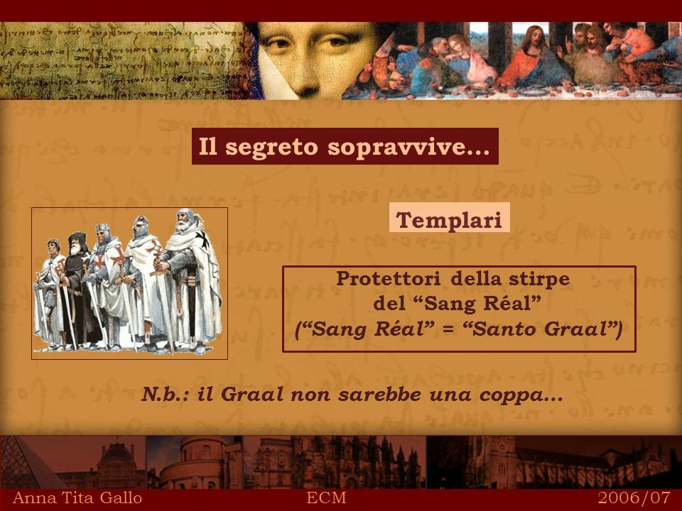 Anna Tita Gallo ECM 2006/07 Il segreto sopravvive… Templari Protettori della stirpe del Sang Réal (Sang Réal = Santo Graal) N.b.: il Graal non sarebbe una coppa…