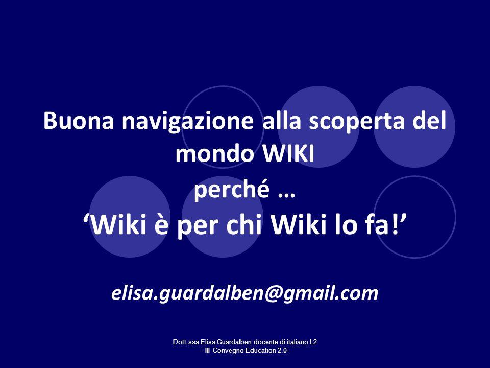 Dott.ssa Elisa Guardalben docente di italiano L2 - III Convegno Education 2.0- Buona navigazione alla scoperta del mondo WIKI perché … Wiki è per chi
