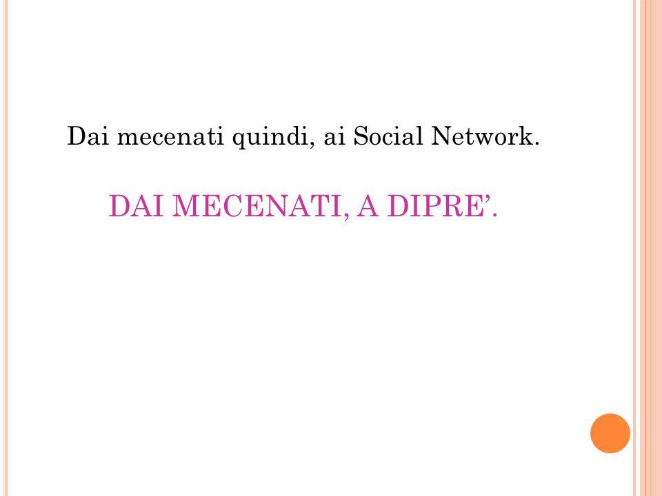 Dai mecenati quindi, ai Social Network. DAI MECENATI, A DIPRE.